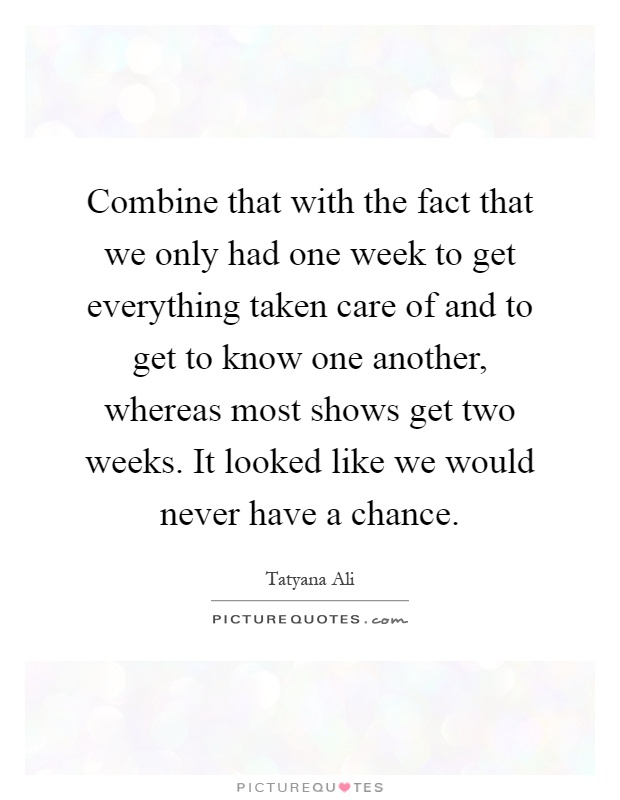 Combine that with the fact that we only had one week to get everything taken care of and to get to know one another, whereas most shows get two weeks. It looked like we would never have a chance Picture Quote #1