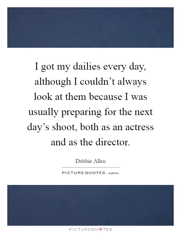 I got my dailies every day, although I couldn't always look at them because I was usually preparing for the next day's shoot, both as an actress and as the director Picture Quote #1