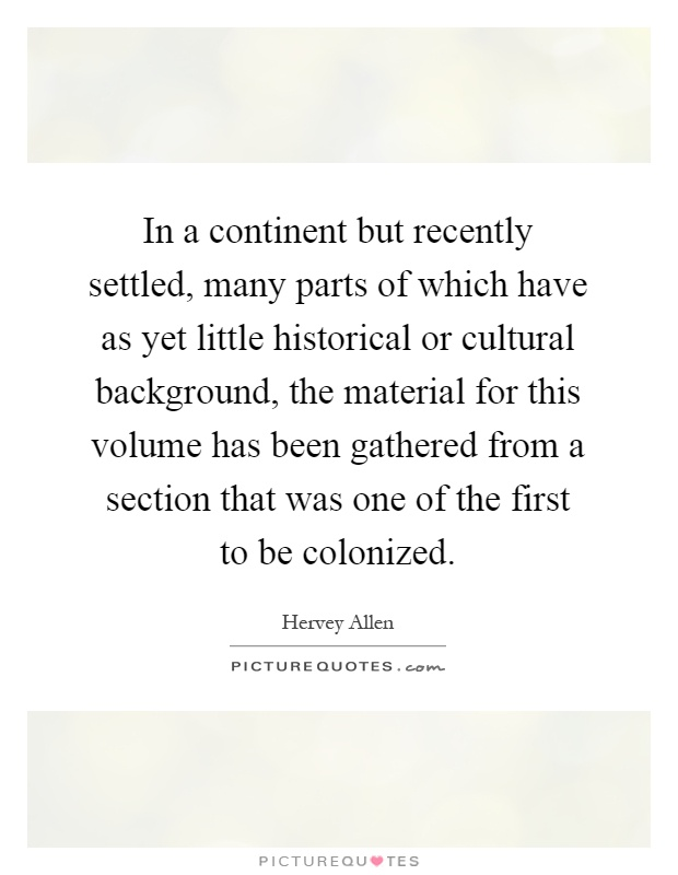 In a continent but recently settled, many parts of which have as yet little historical or cultural background, the material for this volume has been gathered from a section that was one of the first to be colonized Picture Quote #1