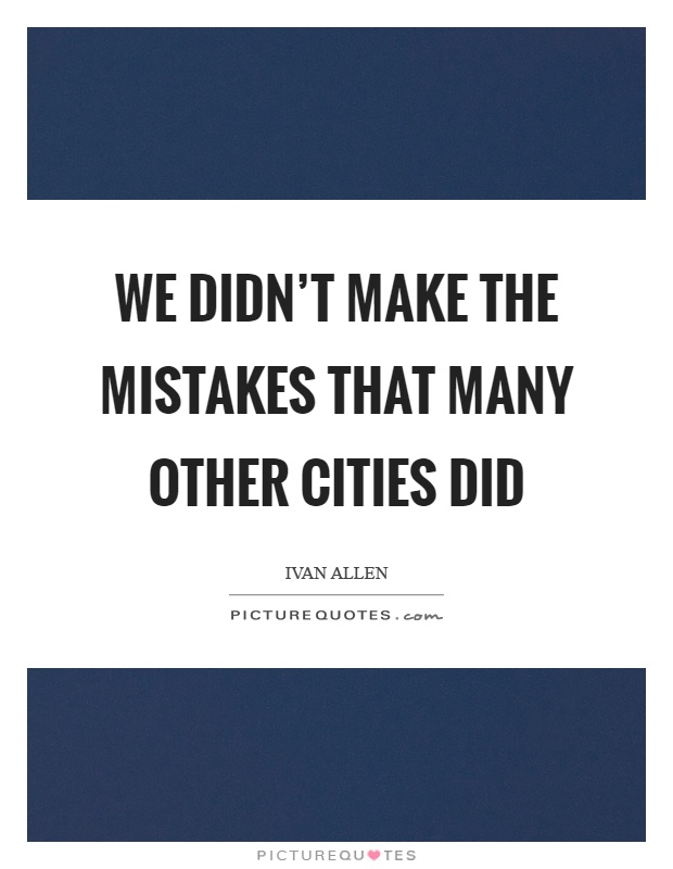 We didn't make the mistakes that many other cities did Picture Quote #1