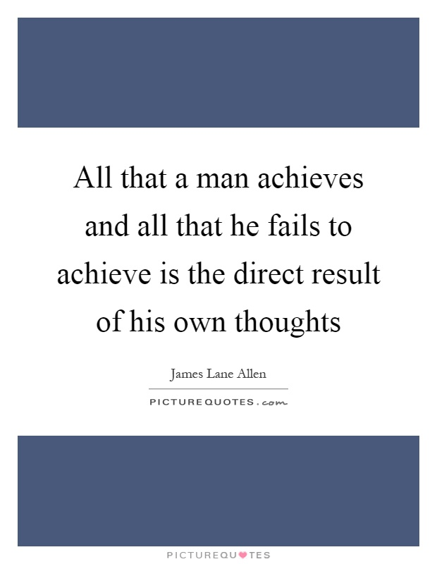All that a man achieves and all that he fails to achieve is the direct result of his own thoughts Picture Quote #1