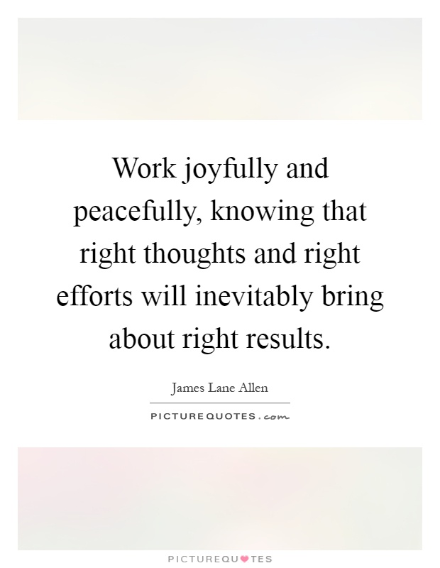 Work joyfully and peacefully, knowing that right thoughts and right efforts will inevitably bring about right results Picture Quote #1