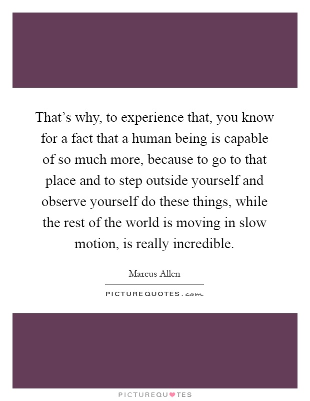 That's why, to experience that, you know for a fact that a human being is capable of so much more, because to go to that place and to step outside yourself and observe yourself do these things, while the rest of the world is moving in slow motion, is really incredible Picture Quote #1
