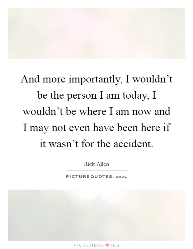 And more importantly, I wouldn't be the person I am today, I wouldn't be where I am now and I may not even have been here if it wasn't for the accident Picture Quote #1