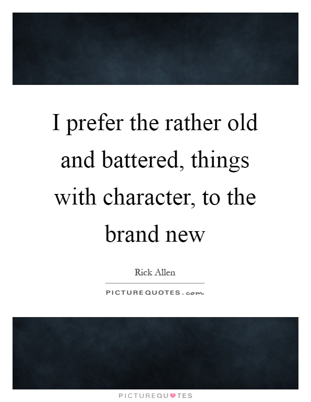 I prefer the rather old and battered, things with character, to the brand new Picture Quote #1