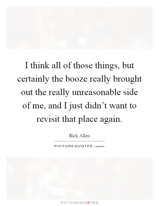 I think all of those things, but certainly the booze really brought out the really unreasonable side of me, and I just didn't want to revisit that place again Picture Quote #1