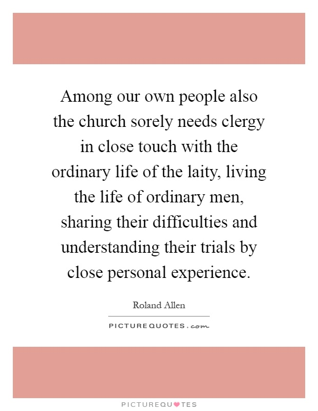 Among our own people also the church sorely needs clergy in close touch with the ordinary life of the laity, living the life of ordinary men, sharing their difficulties and understanding their trials by close personal experience Picture Quote #1