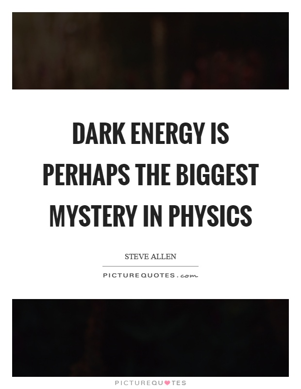 Dark energy is perhaps the biggest mystery in physics Picture Quote #1