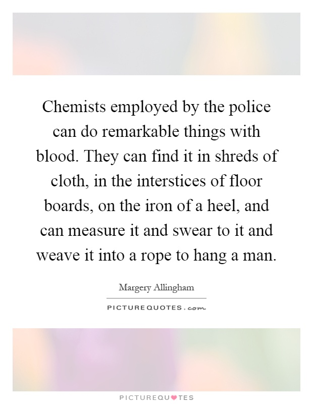 Chemists employed by the police can do remarkable things with blood. They can find it in shreds of cloth, in the interstices of floor boards, on the iron of a heel, and can measure it and swear to it and weave it into a rope to hang a man Picture Quote #1
