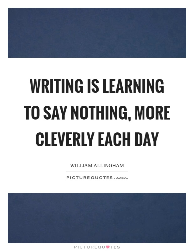 Writing is learning to say nothing, more cleverly each day Picture Quote #1