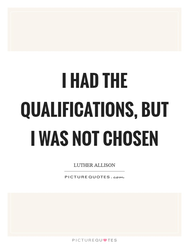 I had the qualifications, but I was not chosen Picture Quote #1