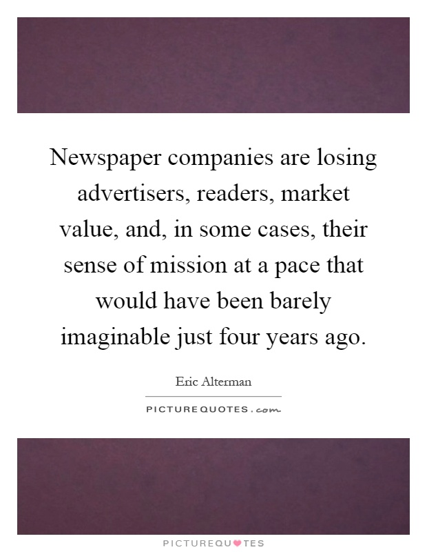 Newspaper companies are losing advertisers, readers, market value, and, in some cases, their sense of mission at a pace that would have been barely imaginable just four years ago Picture Quote #1
