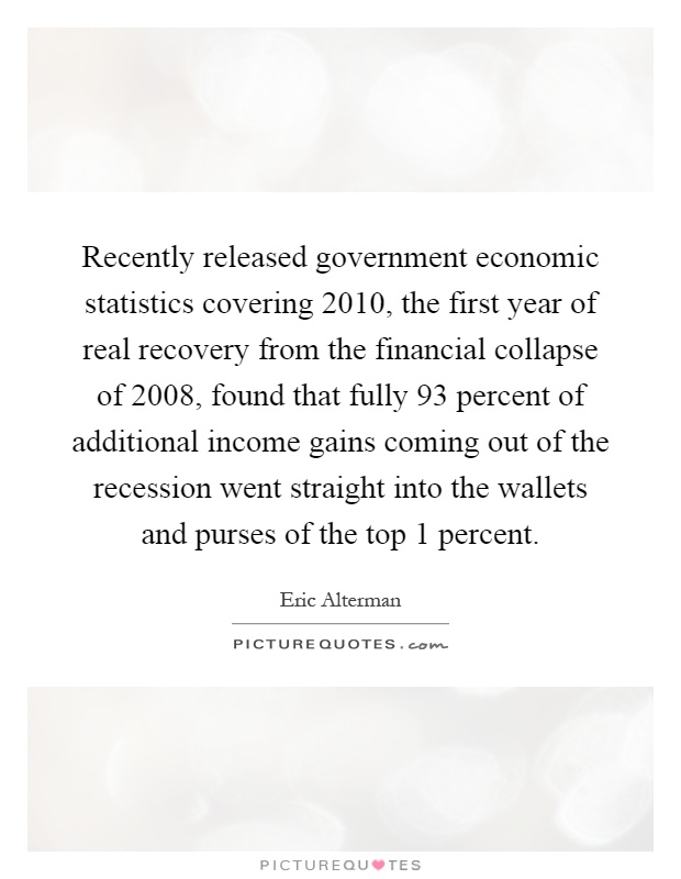 Recently released government economic statistics covering 2010, the first year of real recovery from the financial collapse of 2008, found that fully 93 percent of additional income gains coming out of the recession went straight into the wallets and purses of the top 1 percent Picture Quote #1