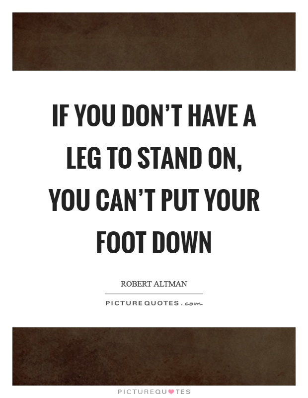 If you don't have a leg to stand on, you can't put your foot down Picture Quote #1