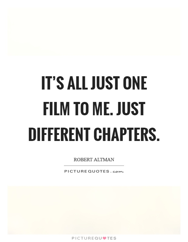 It's all just one film to me. Just different chapters Picture Quote #1
