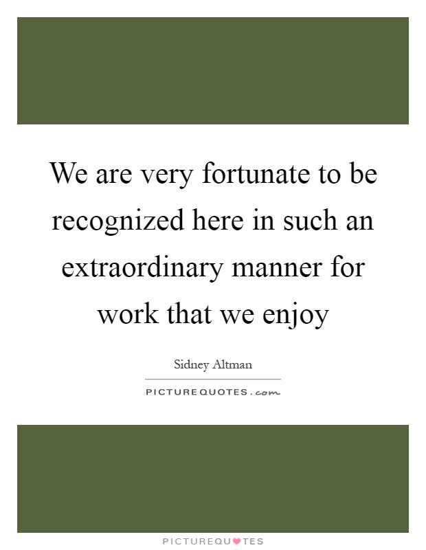 We are very fortunate to be recognized here in such an extraordinary manner for work that we enjoy Picture Quote #1