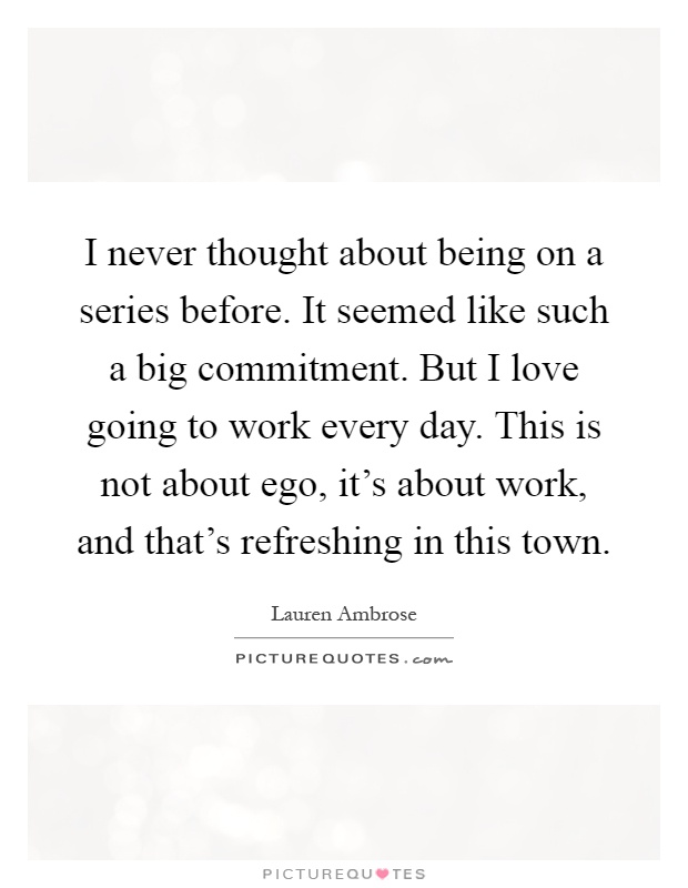 I never thought about being on a series before. It seemed like such a big commitment. But I love going to work every day. This is not about ego, it's about work, and that's refreshing in this town Picture Quote #1