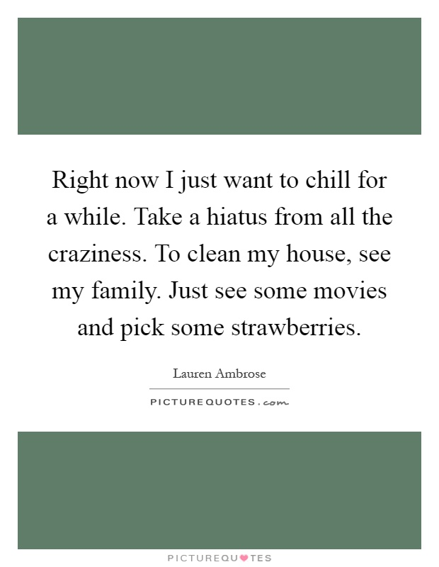 Right now I just want to chill for a while. Take a hiatus from all the craziness. To clean my house, see my family. Just see some movies and pick some strawberries Picture Quote #1