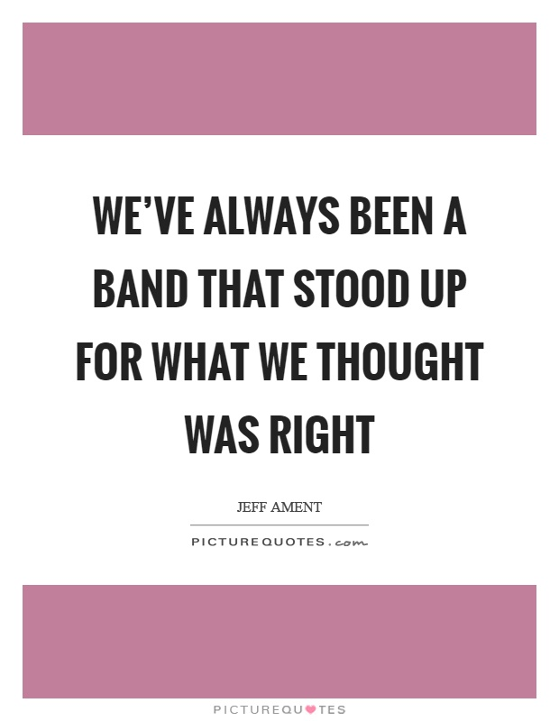 We've always been a band that stood up for what we thought was right Picture Quote #1