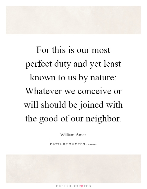 For this is our most perfect duty and yet least known to us by nature: Whatever we conceive or will should be joined with the good of our neighbor Picture Quote #1