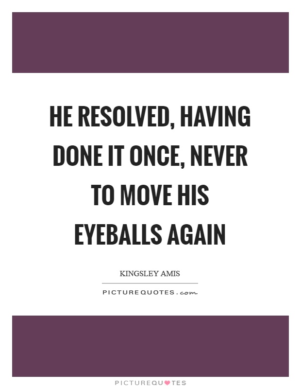 He resolved, having done it once, never to move his eyeballs again Picture Quote #1