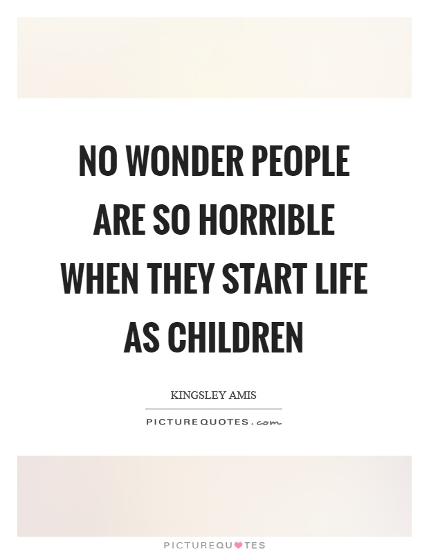 No wonder people are so horrible when they start life as children Picture Quote #1