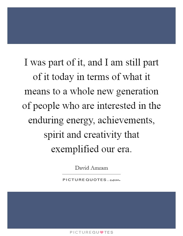 I was part of it, and I am still part of it today in terms of what it means to a whole new generation of people who are interested in the enduring energy, achievements, spirit and creativity that exemplified our era Picture Quote #1