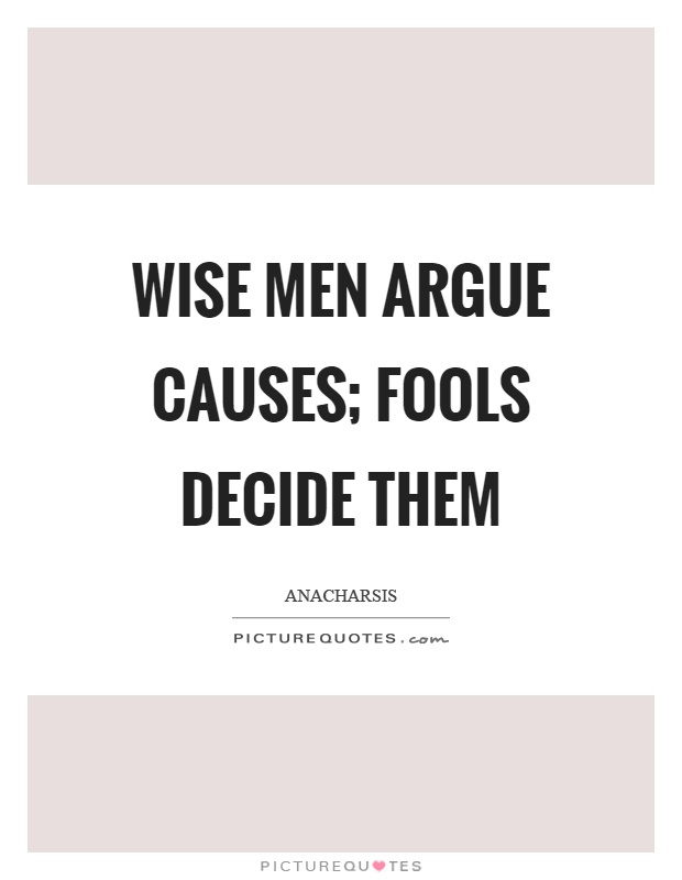 Wise men argue causes; fools decide them Picture Quote #1