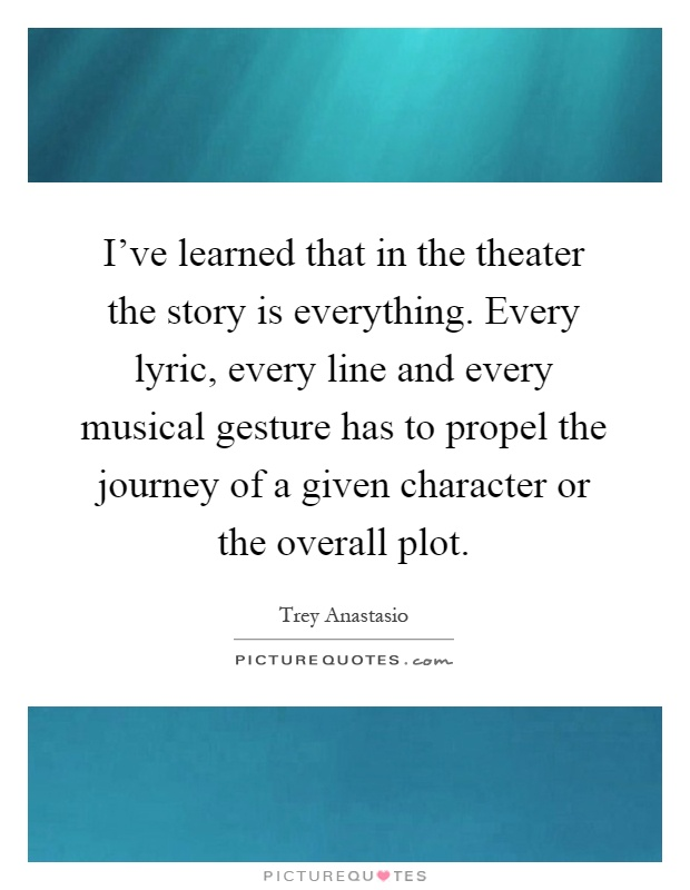 I've learned that in the theater the story is everything. Every lyric, every line and every musical gesture has to propel the journey of a given character or the overall plot Picture Quote #1