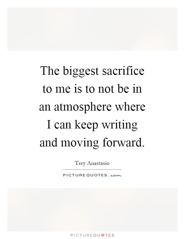 The biggest sacrifice to me is to not be in an atmosphere where I can keep writing and moving forward Picture Quote #1