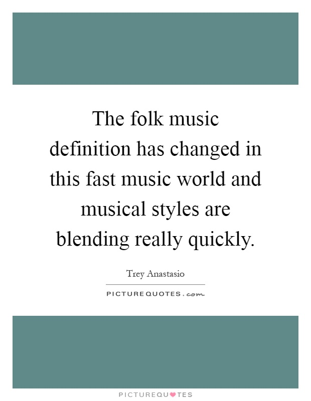 The folk music definition has changed in this fast music world and musical styles are blending really quickly Picture Quote #1