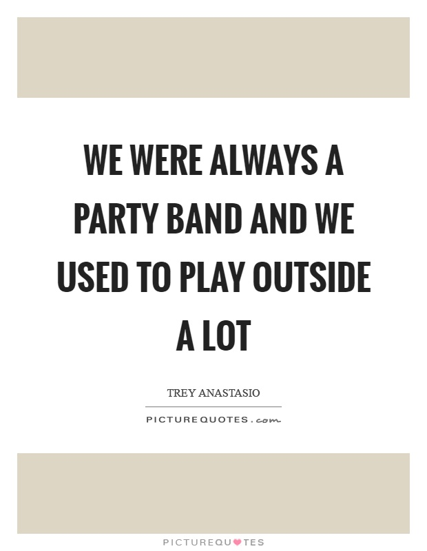 We were always a party band and we used to play outside a lot Picture Quote #1