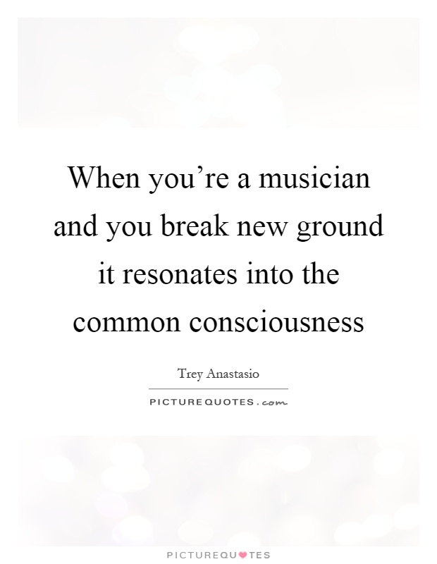 When you're a musician and you break new ground it resonates into the common consciousness Picture Quote #1