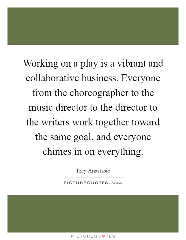 Working on a play is a vibrant and collaborative business. Everyone from the choreographer to the music director to the director to the writers work together toward the same goal, and everyone chimes in on everything Picture Quote #1