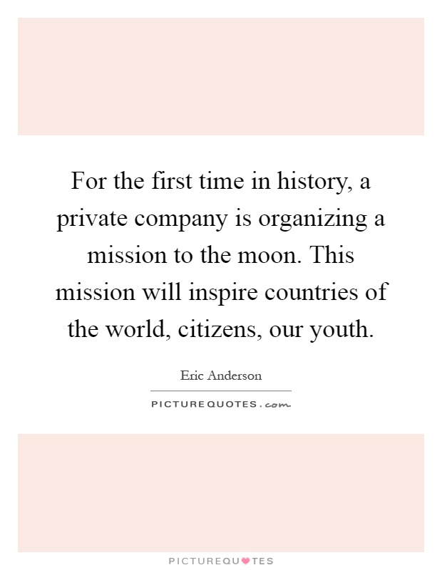 For the first time in history, a private company is organizing a mission to the moon. This mission will inspire countries of the world, citizens, our youth Picture Quote #1