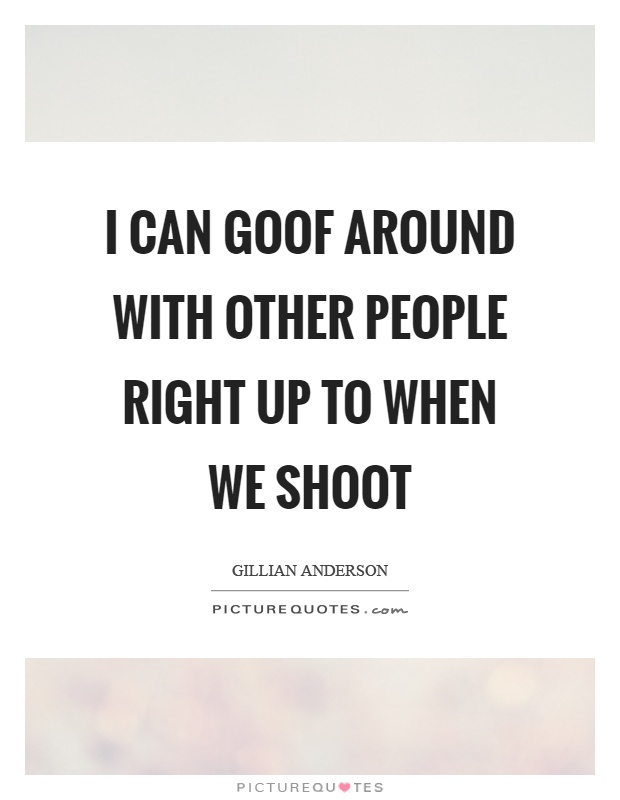 I can goof around with other people right up to when we shoot Picture Quote #1