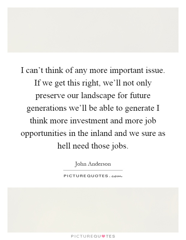 I can't think of any more important issue. If we get this right, we'll not only preserve our landscape for future generations we'll be able to generate I think more investment and more job opportunities in the inland and we sure as hell need those jobs Picture Quote #1