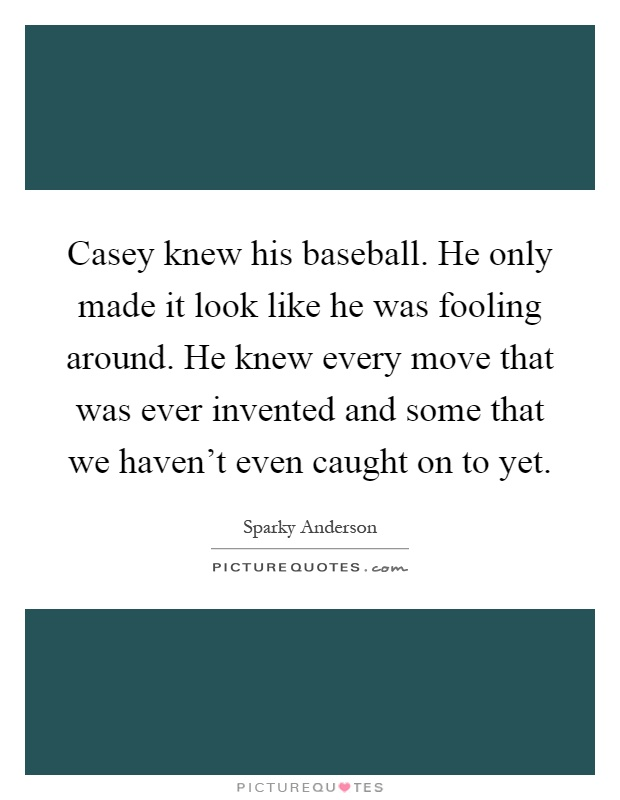 Casey knew his baseball. He only made it look like he was fooling around. He knew every move that was ever invented and some that we haven't even caught on to yet Picture Quote #1