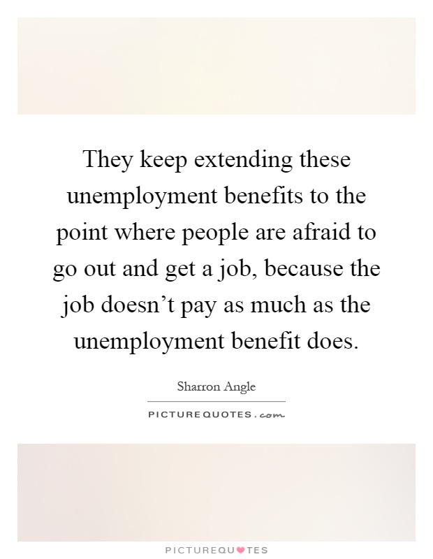 They keep extending these unemployment benefits to the point where people are afraid to go out and get a job, because the job doesn't pay as much as the unemployment benefit does Picture Quote #1