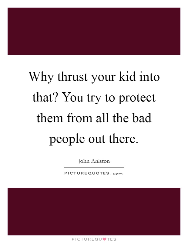 Why thrust your kid into that? You try to protect them from all the bad people out there Picture Quote #1