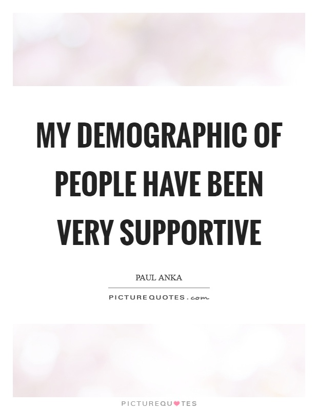 My demographic of people have been very supportive Picture Quote #1