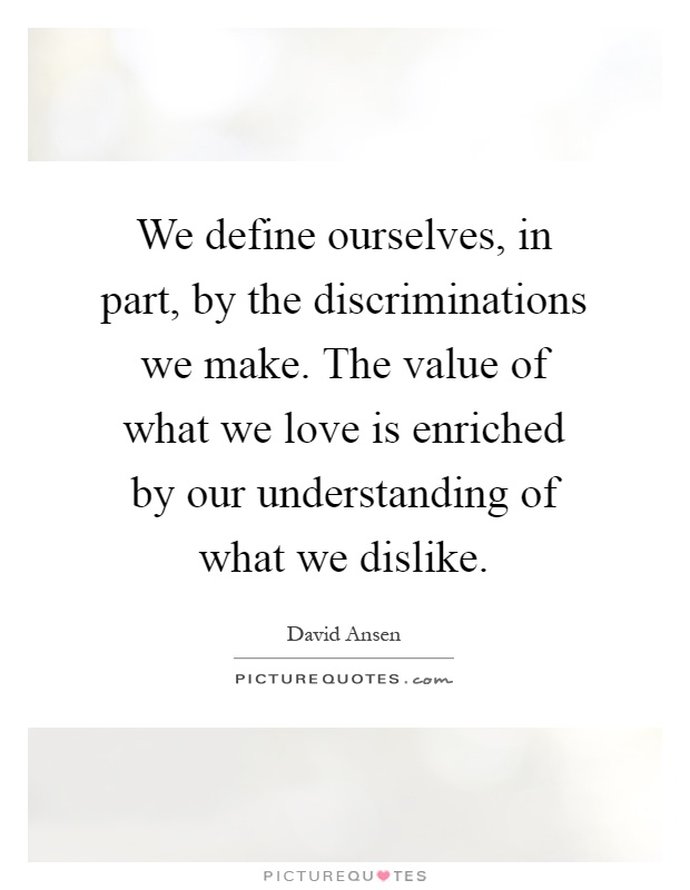 We define ourselves, in part, by the discriminations we make. The value of what we love is enriched by our understanding of what we dislike Picture Quote #1