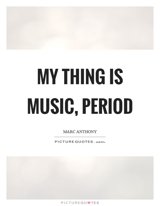 My thing is music, period Picture Quote #1