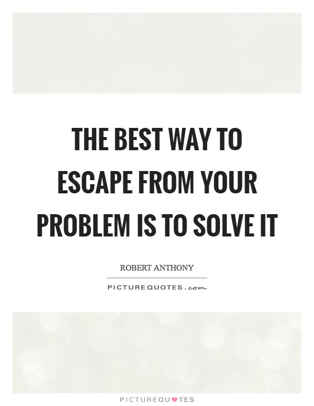 The best way to escape from your problem is to solve it Picture Quote #1