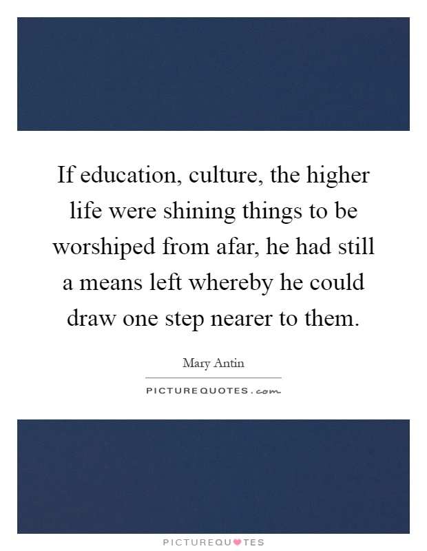If education, culture, the higher life were shining things to be worshiped from afar, he had still a means left whereby he could draw one step nearer to them Picture Quote #1