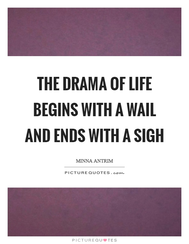 The drama of life begins with a wail and ends with a sigh Picture Quote #1