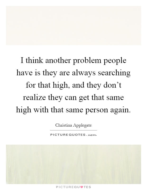 I think another problem people have is they are always searching for that high, and they don't realize they can get that same high with that same person again Picture Quote #1