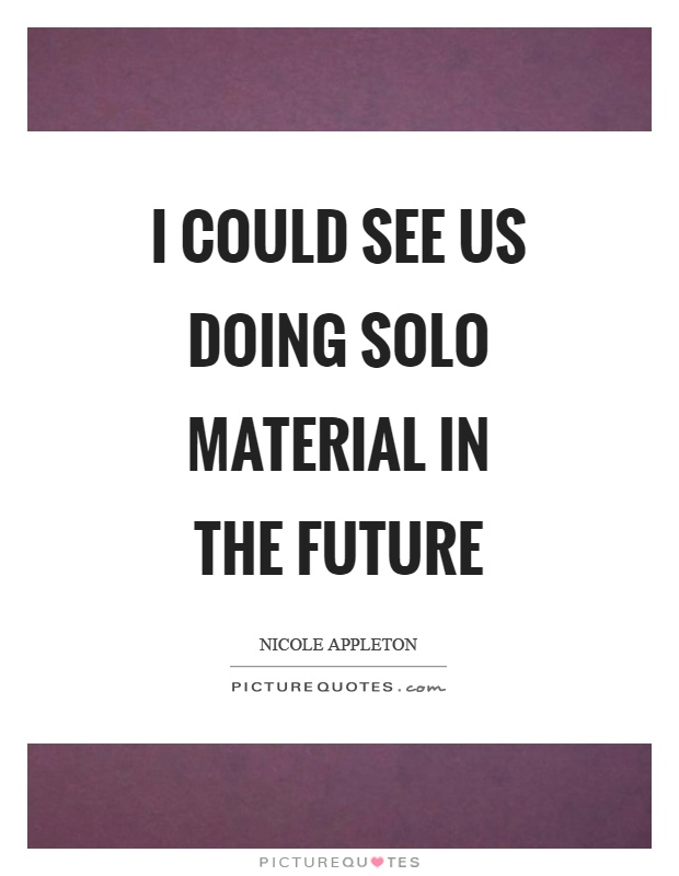 I could see us doing solo material in the future Picture Quote #1