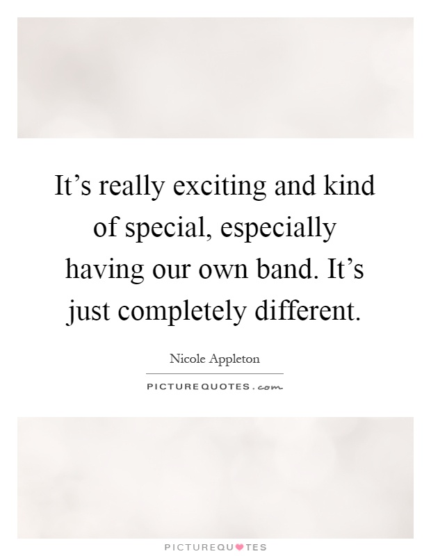It's really exciting and kind of special, especially having our own band. It's just completely different Picture Quote #1