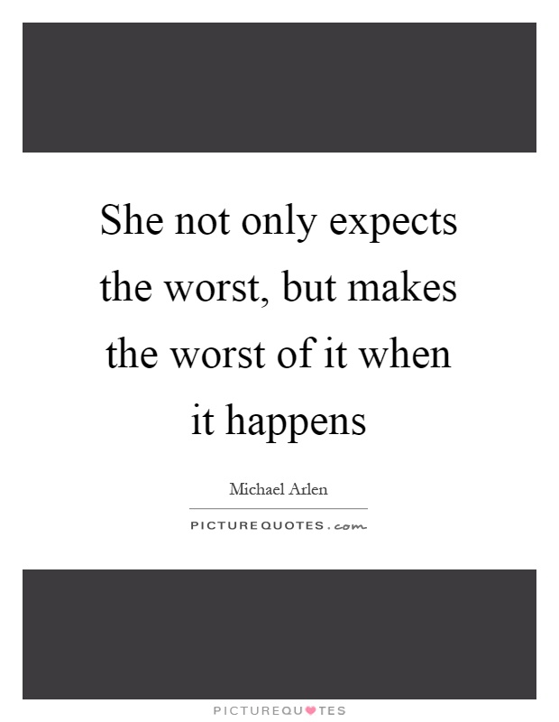 She not only expects the worst, but makes the worst of it when it happens Picture Quote #1